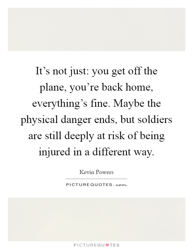 It's not just: you get off the plane, you're back home, everything's fine. Maybe the physical danger ends, but soldiers are still deeply at risk of being injured in a different way Picture Quote #1
