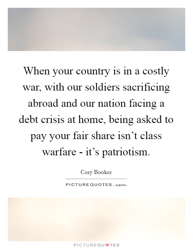 When your country is in a costly war, with our soldiers sacrificing abroad and our nation facing a debt crisis at home, being asked to pay your fair share isn't class warfare - it's patriotism Picture Quote #1