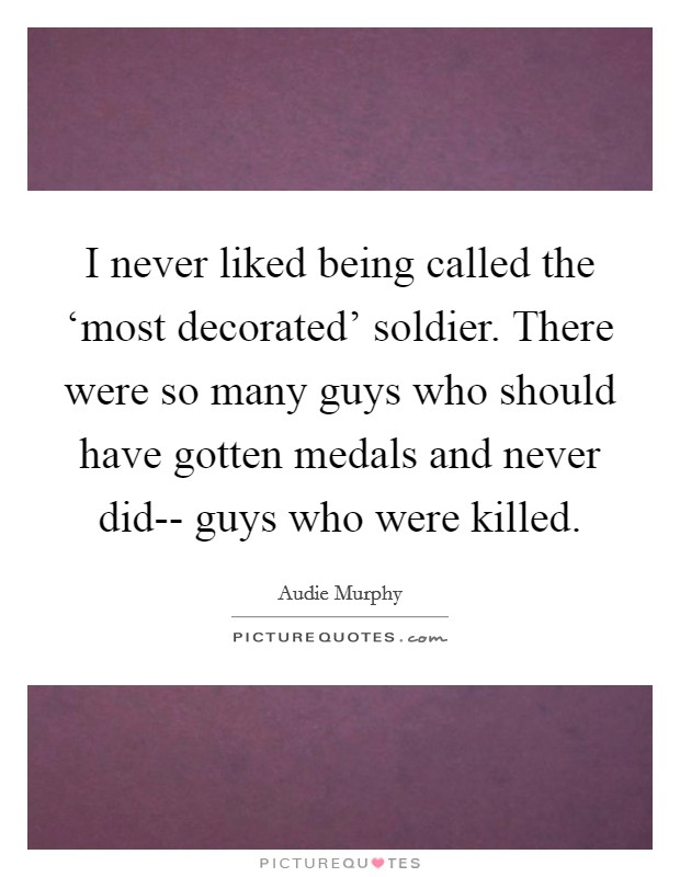 I never liked being called the 'most decorated' soldier. There were so many guys who should have gotten medals and never did-- guys who were killed Picture Quote #1