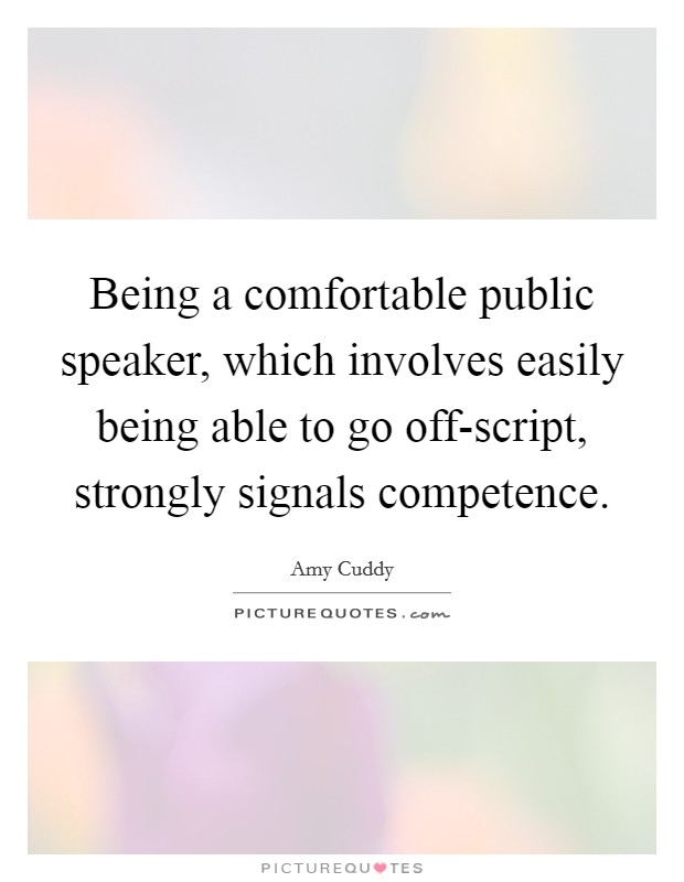 Being a comfortable public speaker, which involves easily being able to go off-script, strongly signals competence Picture Quote #1