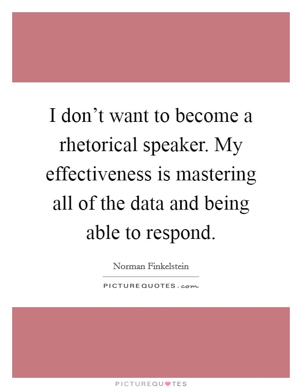 I don't want to become a rhetorical speaker. My effectiveness is mastering all of the data and being able to respond Picture Quote #1