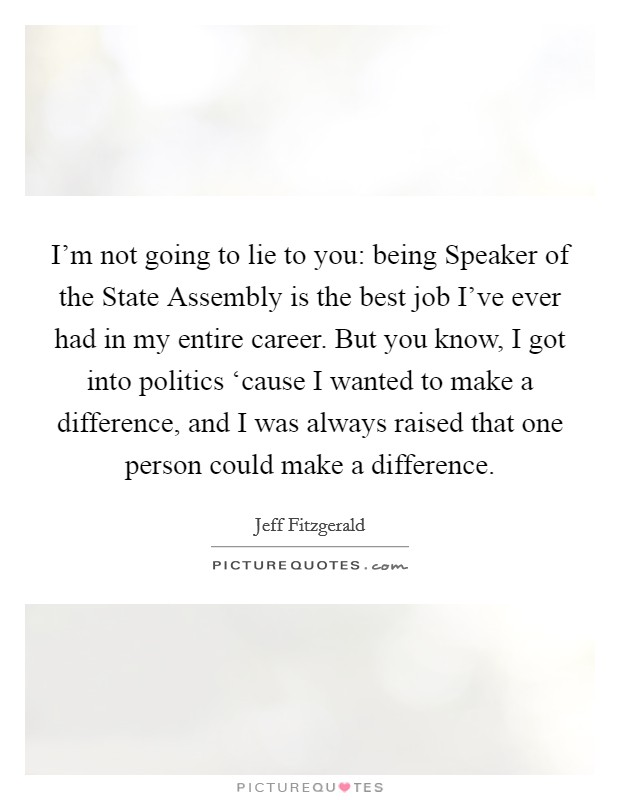 I'm not going to lie to you: being Speaker of the State Assembly is the best job I've ever had in my entire career. But you know, I got into politics 'cause I wanted to make a difference, and I was always raised that one person could make a difference Picture Quote #1