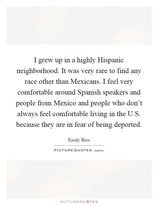 I grew up in a highly Hispanic neighborhood. It was very rare to find any race other than Mexicans. I feel very comfortable around Spanish speakers and people from Mexico and people who don't always feel comfortable living in the U.S. because they are in fear of being deported Picture Quote #1