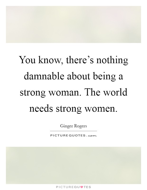 You know, there's nothing damnable about being a strong woman. The world needs strong women Picture Quote #1