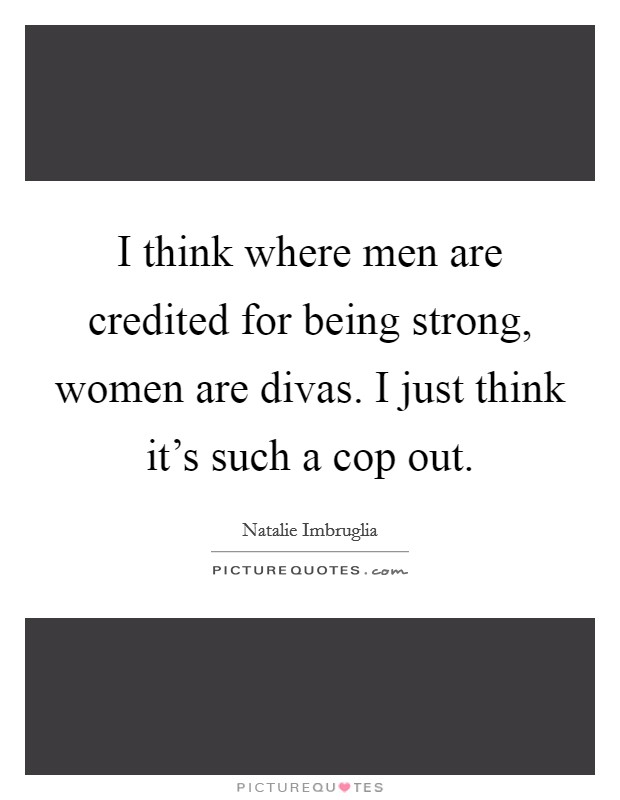 I think where men are credited for being strong, women are divas. I just think it's such a cop out Picture Quote #1