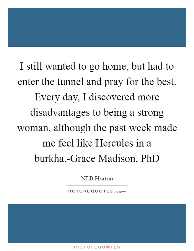 I still wanted to go home, but had to enter the tunnel and pray for the best. Every day, I discovered more disadvantages to being a strong woman, although the past week made me feel like Hercules in a burkha.-Grace Madison, PhD Picture Quote #1