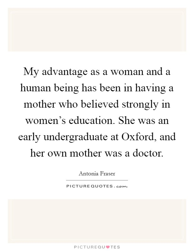 My advantage as a woman and a human being has been in having a mother who believed strongly in women's education. She was an early undergraduate at Oxford, and her own mother was a doctor Picture Quote #1