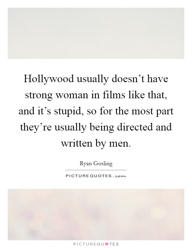 Hollywood usually doesn't have strong woman in films like that, and it's stupid, so for the most part they're usually being directed and written by men Picture Quote #1