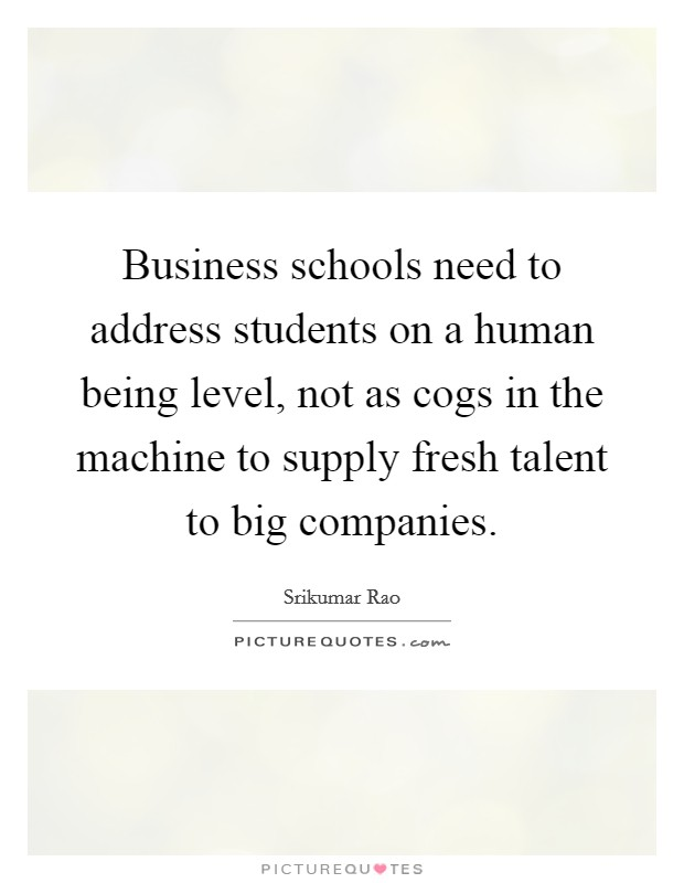 Business schools need to address students on a human being level, not as cogs in the machine to supply fresh talent to big companies Picture Quote #1