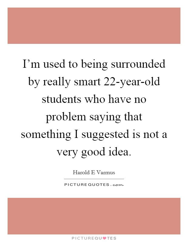 I'm used to being surrounded by really smart 22-year-old students who have no problem saying that something I suggested is not a very good idea Picture Quote #1