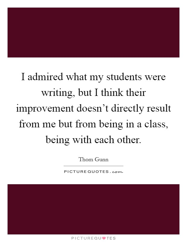 I admired what my students were writing, but I think their improvement doesn't directly result from me but from being in a class, being with each other Picture Quote #1