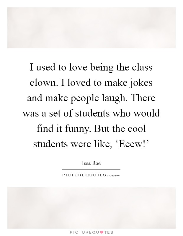 I used to love being the class clown. I loved to make jokes and make people laugh. There was a set of students who would find it funny. But the cool students were like, 'Eeew!' Picture Quote #1