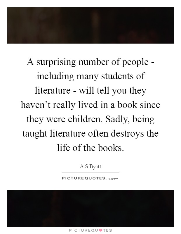 A surprising number of people - including many students of literature - will tell you they haven't really lived in a book since they were children. Sadly, being taught literature often destroys the life of the books Picture Quote #1