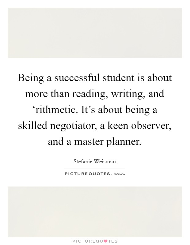 Being a successful student is about more than reading, writing, and 'rithmetic. It's about being a skilled negotiator, a keen observer, and a master planner Picture Quote #1