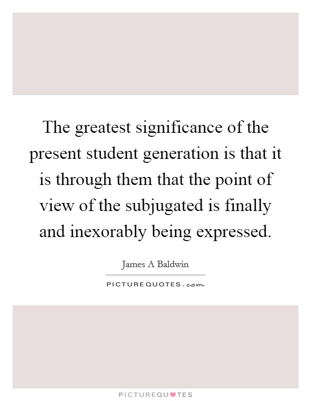 The greatest significance of the present student generation is that it is through them that the point of view of the subjugated is finally and inexorably being expressed Picture Quote #1