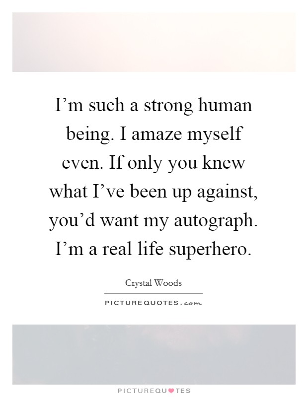 I'm such a strong human being. I amaze myself even. If only you knew what I've been up against, you'd want my autograph. I'm a real life superhero Picture Quote #1