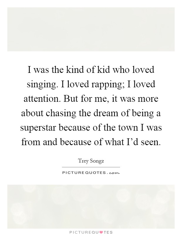 I was the kind of kid who loved singing. I loved rapping; I loved attention. But for me, it was more about chasing the dream of being a superstar because of the town I was from and because of what I'd seen Picture Quote #1