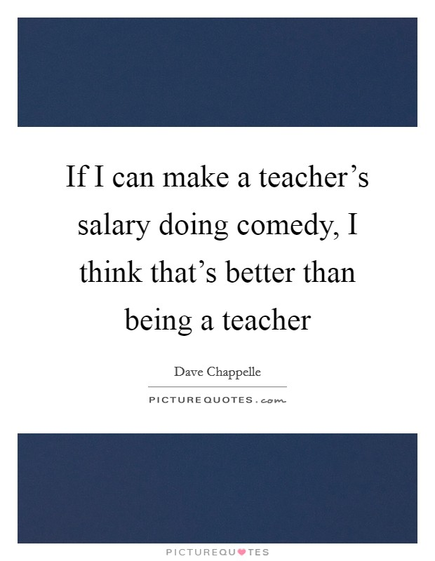 If I can make a teacher's salary doing comedy, I think that's better than being a teacher Picture Quote #1