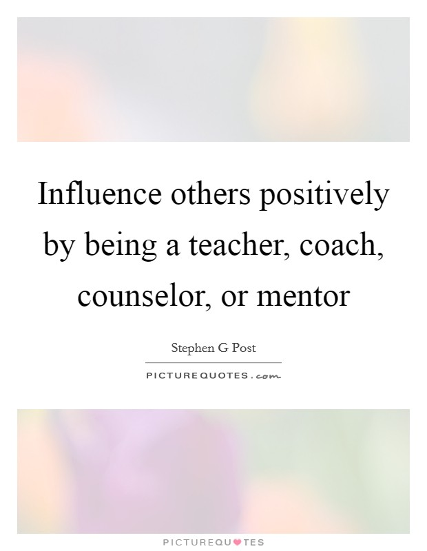 Influence others positively by being a teacher, coach, counselor, or mentor Picture Quote #1