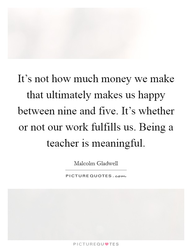 It's not how much money we make that ultimately makes us happy between nine and five. It's whether or not our work fulfills us. Being a teacher is meaningful Picture Quote #1