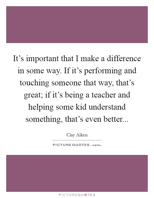 It's important that I make a difference in some way. If it's performing and touching someone that way, that's great; if it's being a teacher and helping some kid understand something, that's even better Picture Quote #1