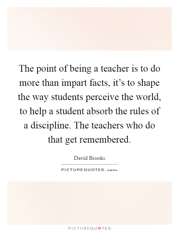 The point of being a teacher is to do more than impart facts, it's to shape the way students perceive the world, to help a student absorb the rules of a discipline. The teachers who do that get remembered Picture Quote #1