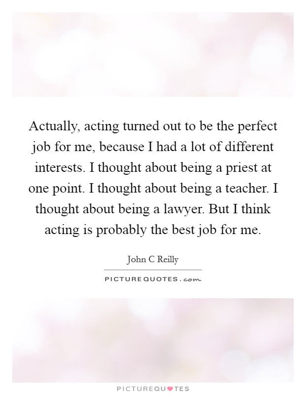 Actually, acting turned out to be the perfect job for me, because I had a lot of different interests. I thought about being a priest at one point. I thought about being a teacher. I thought about being a lawyer. But I think acting is probably the best job for me Picture Quote #1