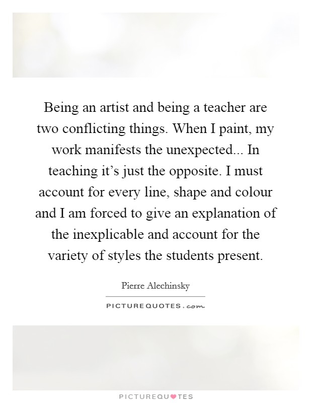Being an artist and being a teacher are two conflicting things. When I paint, my work manifests the unexpected... In teaching it's just the opposite. I must account for every line, shape and colour and I am forced to give an explanation of the inexplicable and account for the variety of styles the students present Picture Quote #1