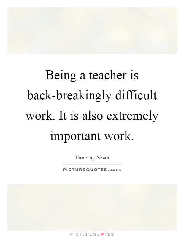 Being a teacher is back-breakingly difficult work. It is also extremely important work Picture Quote #1
