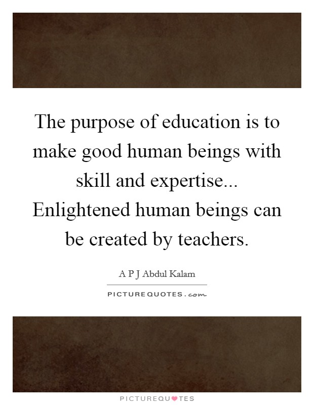 The purpose of education is to make good human beings with skill and expertise... Enlightened human beings can be created by teachers Picture Quote #1