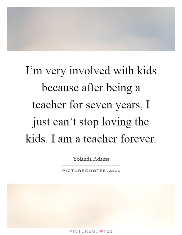 I'm very involved with kids because after being a teacher for seven years, I just can't stop loving the kids. I am a teacher forever Picture Quote #1