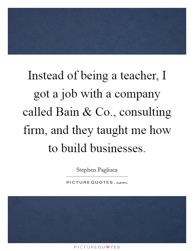 Instead of being a teacher, I got a job with a company called Bain and Co., consulting firm, and they taught me how to build businesses Picture Quote #1