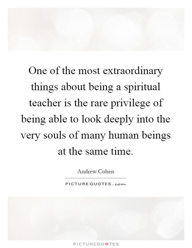 One of the most extraordinary things about being a spiritual teacher is the rare privilege of being able to look deeply into the very souls of many human beings at the same time Picture Quote #1