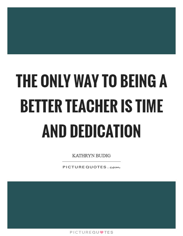 The only way to being a better teacher is time and dedication Picture Quote #1