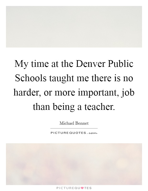 My time at the Denver Public Schools taught me there is no harder, or more important, job than being a teacher Picture Quote #1