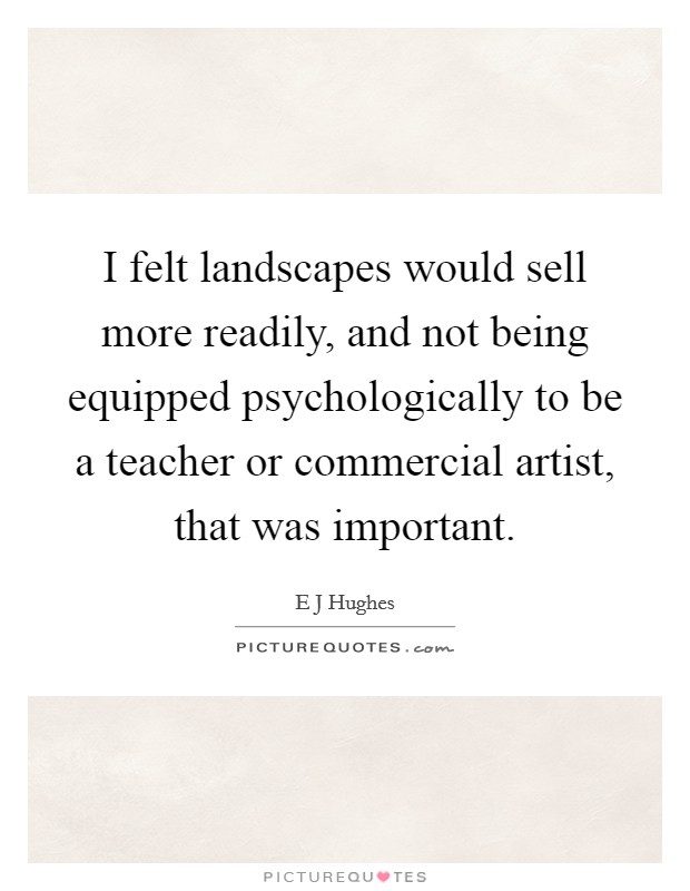 I felt landscapes would sell more readily, and not being equipped psychologically to be a teacher or commercial artist, that was important Picture Quote #1