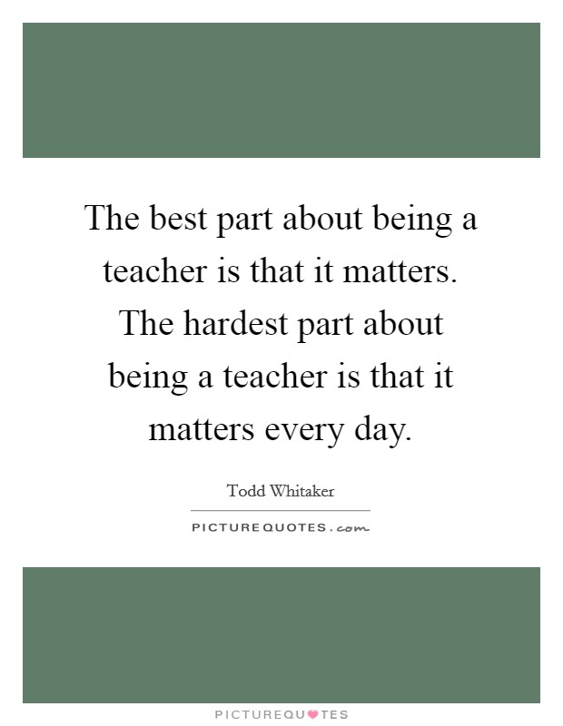 The best part about being a teacher is that it matters. The hardest part about being a teacher is that it matters every day Picture Quote #1