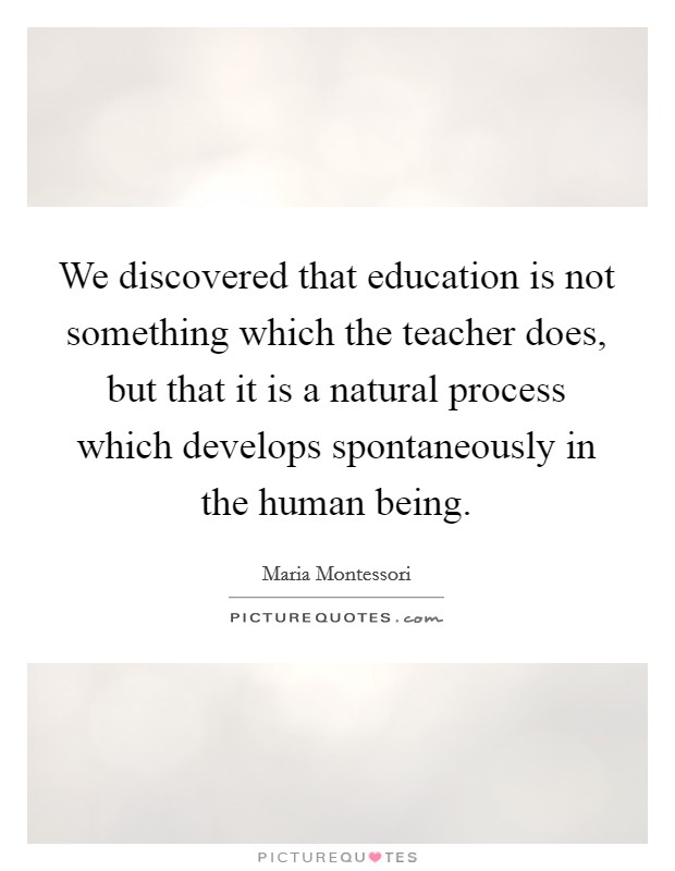 We discovered that education is not something which the teacher does, but that it is a natural process which develops spontaneously in the human being Picture Quote #1