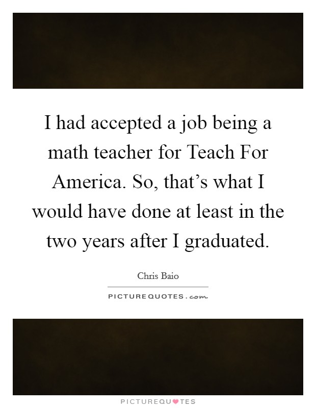 I had accepted a job being a math teacher for Teach For America. So, that's what I would have done at least in the two years after I graduated Picture Quote #1