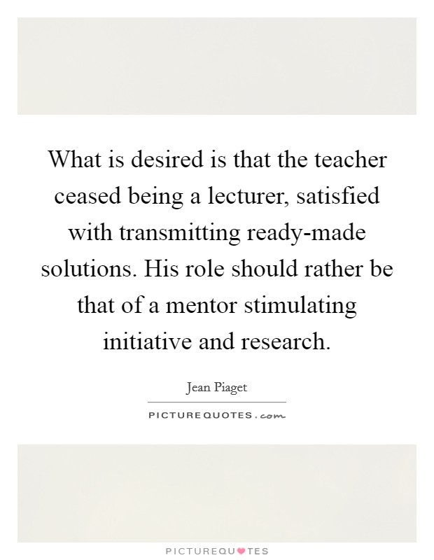 What is desired is that the teacher ceased being a lecturer, satisfied with transmitting ready-made solutions. His role should rather be that of a mentor stimulating initiative and research Picture Quote #1
