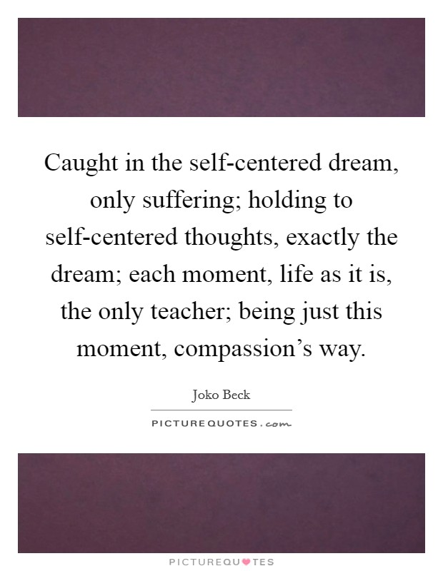 Caught in the self-centered dream, only suffering; holding to self-centered thoughts, exactly the dream; each moment, life as it is, the only teacher; being just this moment, compassion's way Picture Quote #1