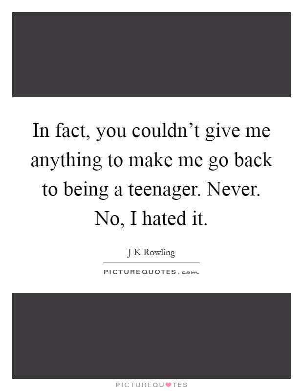 In fact, you couldn't give me anything to make me go back to being a teenager. Never. No, I hated it Picture Quote #1