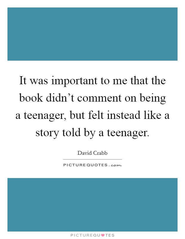 It was important to me that the book didn't comment on being a teenager, but felt instead like a story told by a teenager Picture Quote #1