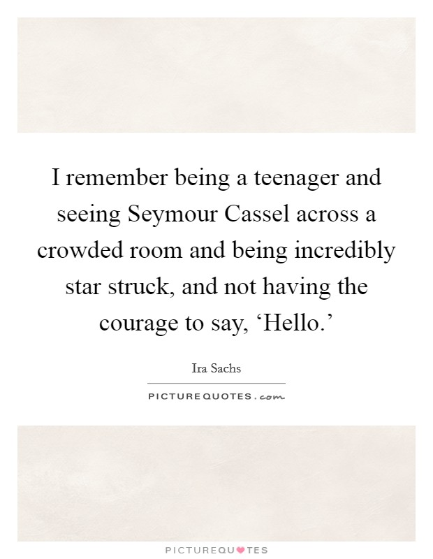 I remember being a teenager and seeing Seymour Cassel across a crowded room and being incredibly star struck, and not having the courage to say, 'Hello.' Picture Quote #1
