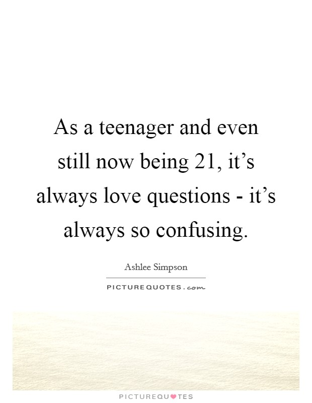 As a teenager and even still now being 21, it's always love questions - it's always so confusing Picture Quote #1