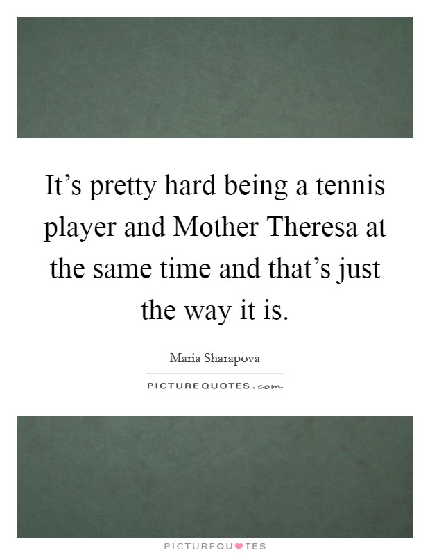 It's pretty hard being a tennis player and Mother Theresa at the same time and that's just the way it is Picture Quote #1