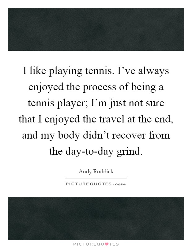 I like playing tennis. I've always enjoyed the process of being a tennis player; I'm just not sure that I enjoyed the travel at the end, and my body didn't recover from the day-to-day grind Picture Quote #1