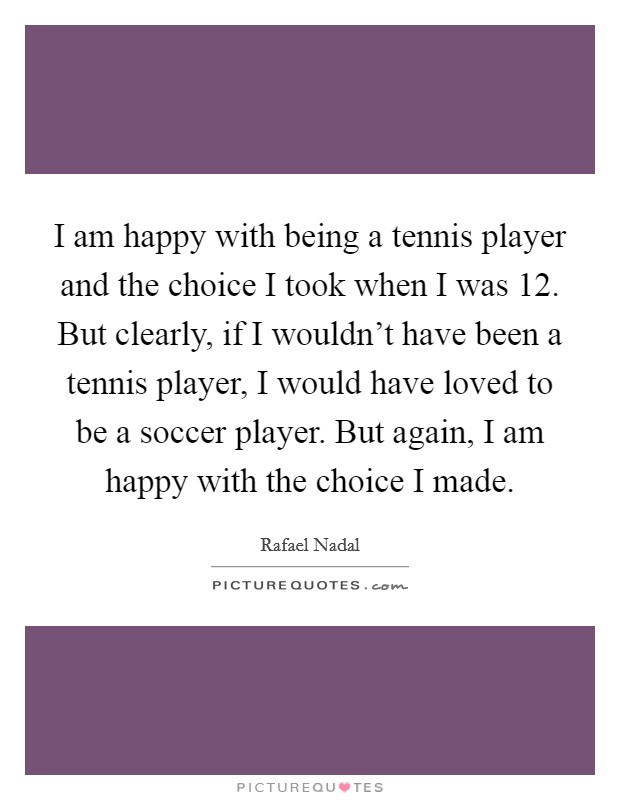 I am happy with being a tennis player and the choice I took when I was 12. But clearly, if I wouldn't have been a tennis player, I would have loved to be a soccer player. But again, I am happy with the choice I made Picture Quote #1