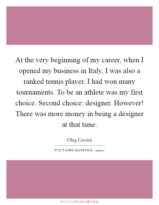 At the very beginning of my career, when I opened my business in Italy, I was also a ranked tennis player. I had won many tournaments. To be an athlete was my first choice. Second choice: designer. However! There was more money in being a designer at that time Picture Quote #1
