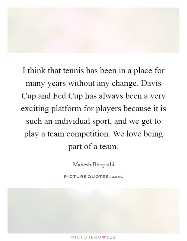 I think that tennis has been in a place for many years without any change. Davis Cup and Fed Cup has always been a very exciting platform for players because it is such an individual sport, and we get to play a team competition. We love being part of a team Picture Quote #1